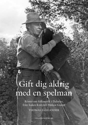 Gift Dig Aldrig Med En Spelman - Röster Om Folkmusik I Dalarna, Från Isakes Kisti Till Päkkos Gustaf