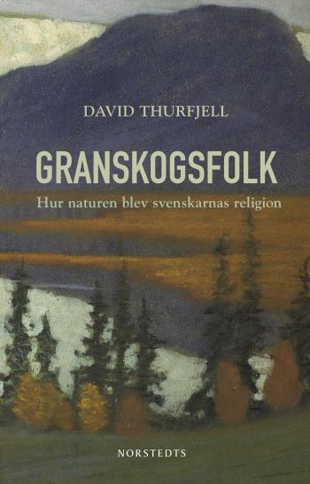 Granskogsfolk - Hur Naturen Blev Svenskarnas Religion
