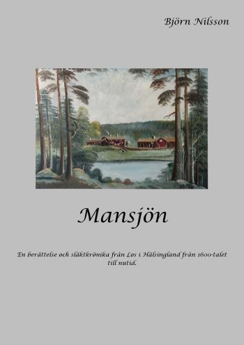 Mansjön - En Berättelse Och Släktkrönika Från Los I Hälsingland Från 1600-talet Till Nutid