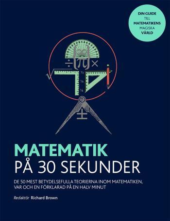 Matematik På 30 Sekunder - De 50 Mest Betydelsefulla Teorierna Inom Matematiken Var Och En Förklarad På En Halv Minut