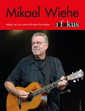 Mikael Wiehe I Fokus - Melodi, Text Och Ackord Till Tretton Favoritlåtar