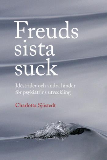 Freuds Sista Suck - Idéstrider Och Andra Hinder För Psykiatrins Utveckling