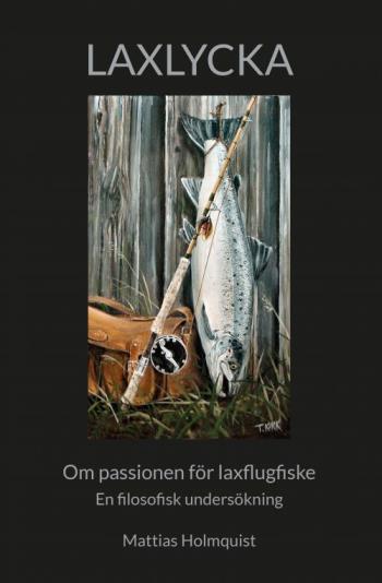 Laxlycka - Om Passionen För Laxflugfiske - En Filosofisk Undersökning